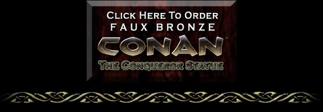 Click here to Order Faux Bronze Conan